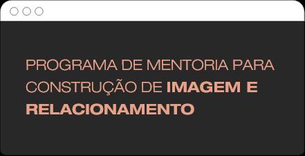 PROGRAMA DE MENTORIA PARA CONSTRUÇÃO DE IMAGEM E RELACIONAMENTO